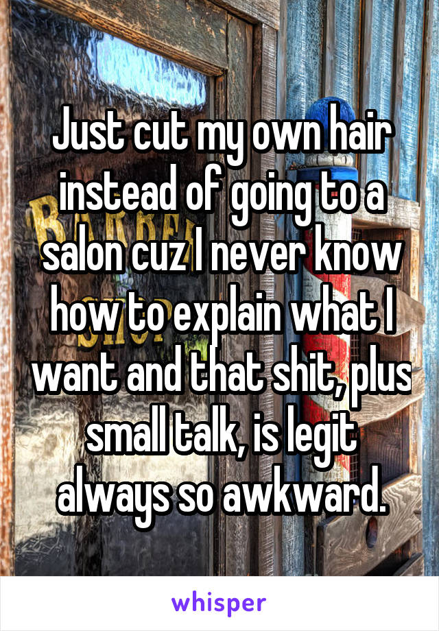 Just cut my own hair instead of going to a salon cuz I never know how to explain what I want and that shit, plus small talk, is legit always so awkward.