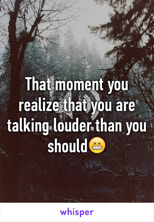 That moment you realize that you are talking louder than you should😁