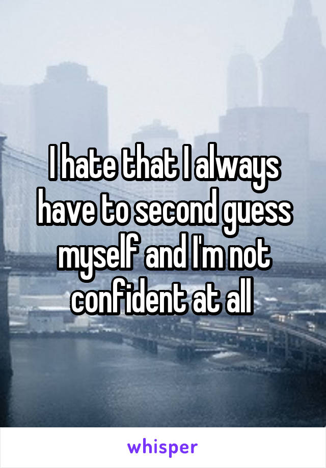 I hate that I always have to second guess myself and I'm not confident at all