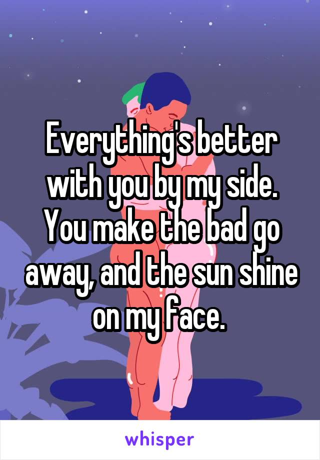 Everything's better with you by my side. You make the bad go away, and the sun shine on my face.