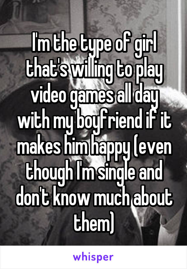 I'm the type of girl that's willing to play video games all day with my boyfriend if it makes him happy (even though I'm single and don't know much about them)