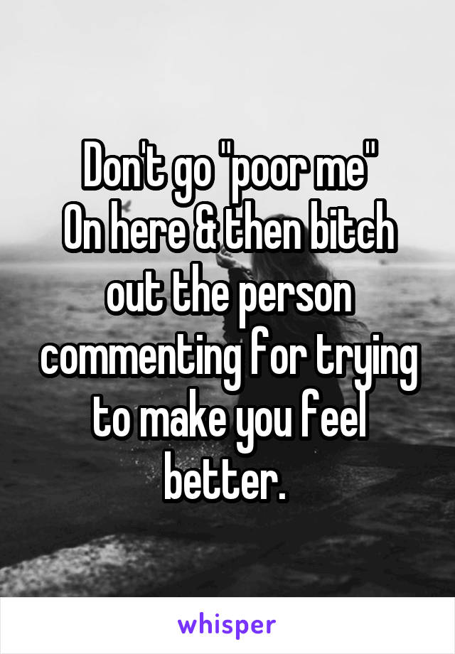 """Don't go """"poor me"""" On here & then bitch out the person commenting for trying to make you feel better."""