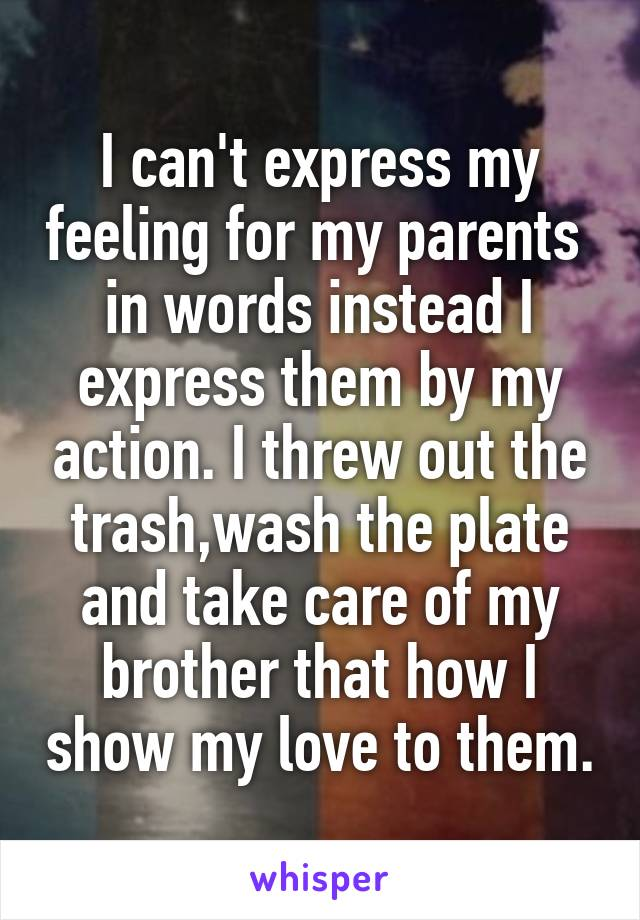 I can't express my feeling for my parents  in words instead I express them by my action. I threw out the trash,wash the plate and take care of my brother that how I show my love to them.