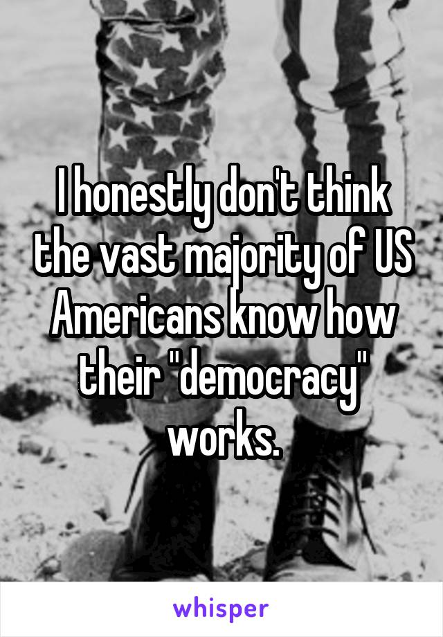"""I honestly don't think the vast majority of US Americans know how their """"democracy"""" works."""