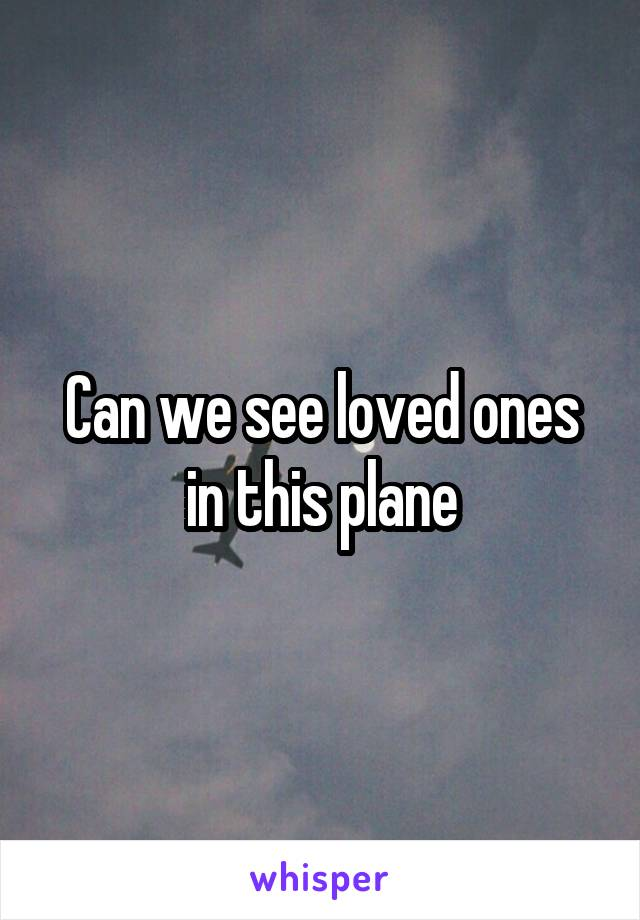 Can we see loved ones in this plane