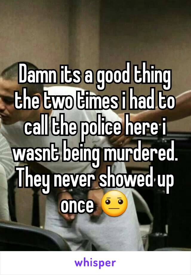 Damn its a good thing the two times i had to call the police here i wasnt being murdered. They never showed up once 😐
