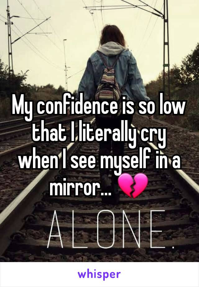 My confidence is so low that I literally cry when I see myself in a mirror... 💔