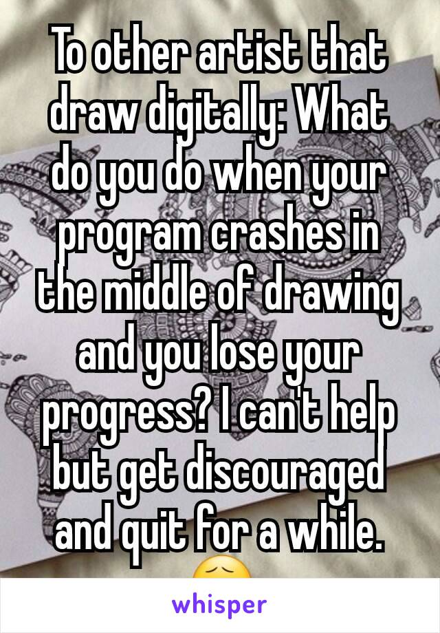 To other artist that draw digitally: What do you do when your program crashes in the middle of drawing and you lose your progress? I can't help but get discouraged and quit for a while. 😧