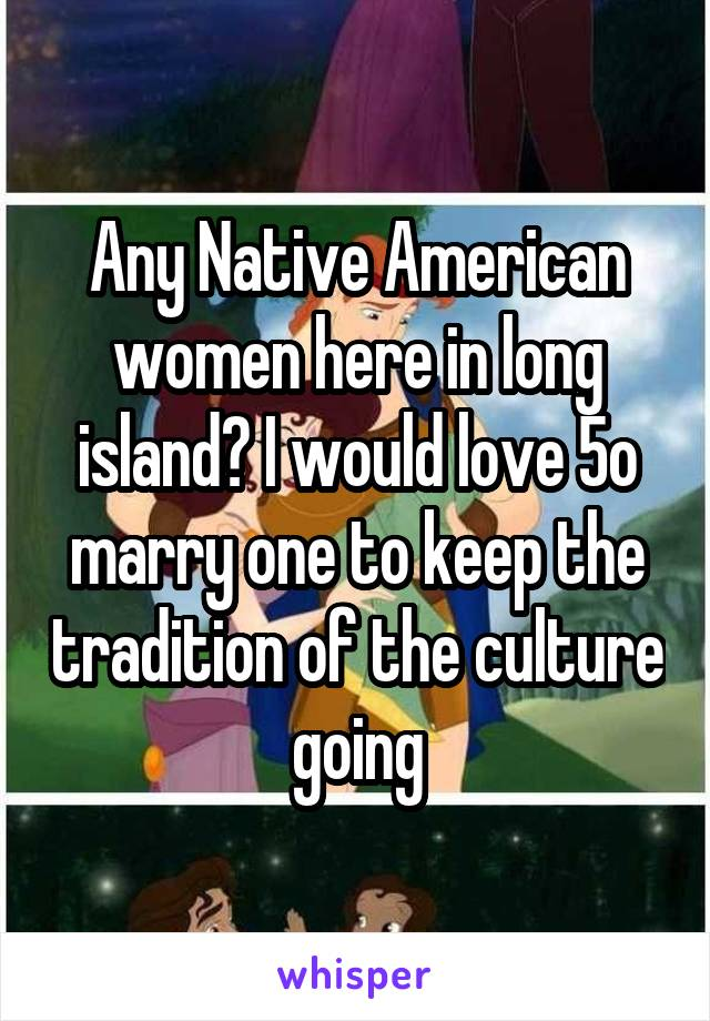 Any Native American women here in long island? I would love 5o marry one to keep the tradition of the culture going