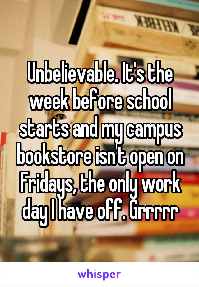 Unbelievable. It's the week before school starts and my campus bookstore isn't open on Fridays, the only work day I have off. Grrrrr