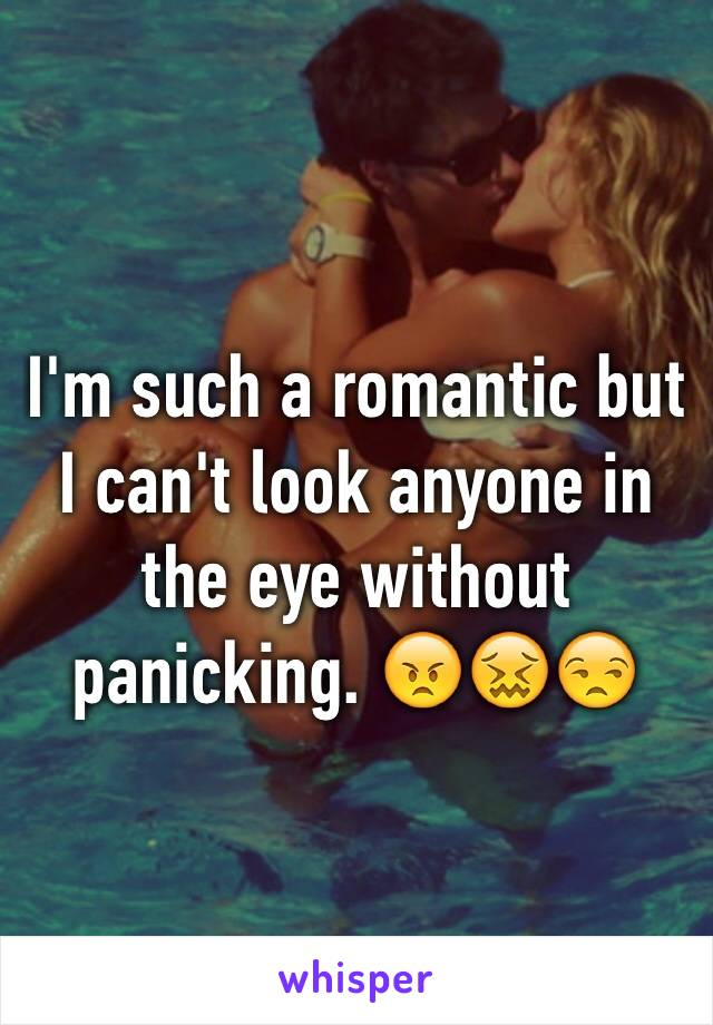 I'm such a romantic but I can't look anyone in the eye without panicking. 😠😖😒