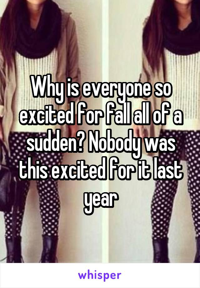 Why is everyone so excited for fall all of a sudden? Nobody was this excited for it last year