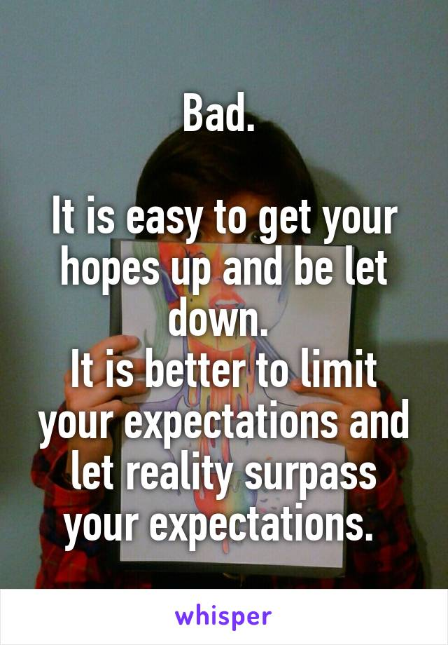 Bad.   It is easy to get your hopes up and be let down.  It is better to limit your expectations and let reality surpass your expectations.