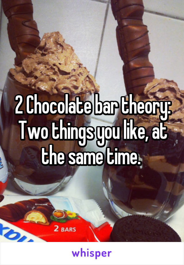 2 Chocolate bar theory: Two things you like, at the same time.