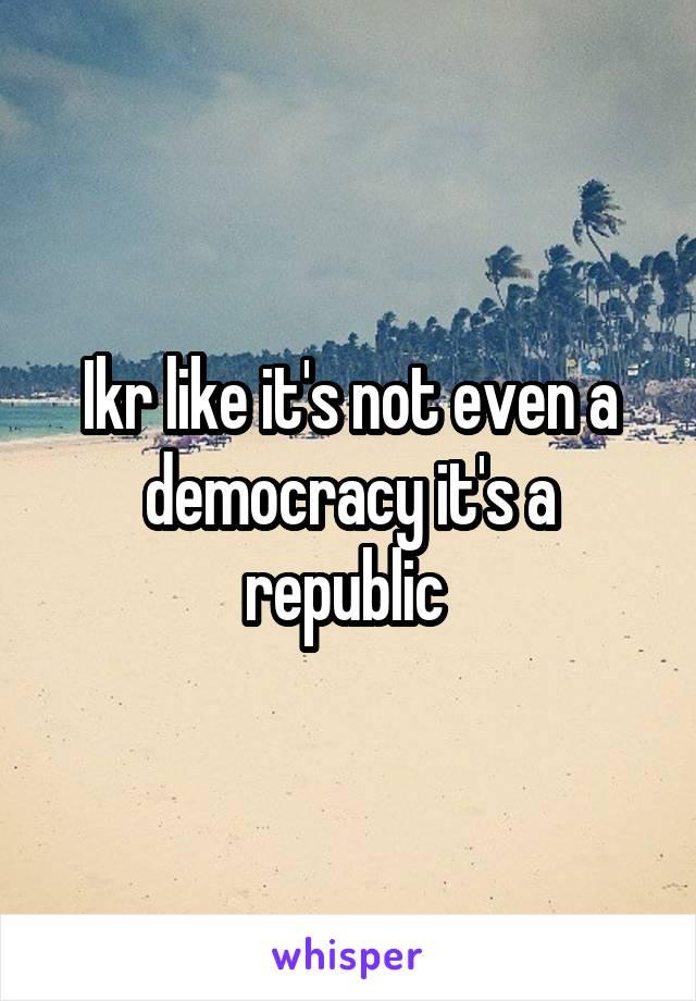 Ikr like it's not even a democracy it's a republic
