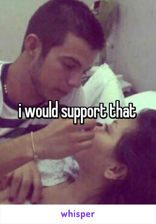 i would support that