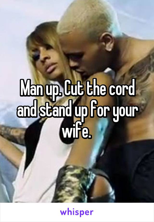Man up. Cut the cord and stand up for your wife.