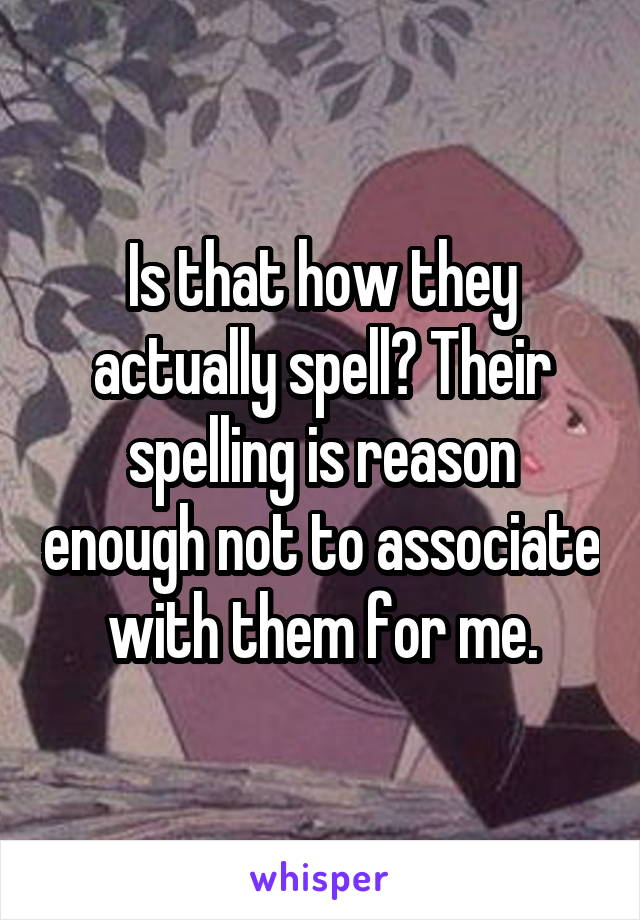 Is that how they actually spell? Their spelling is reason enough not to associate with them for me.