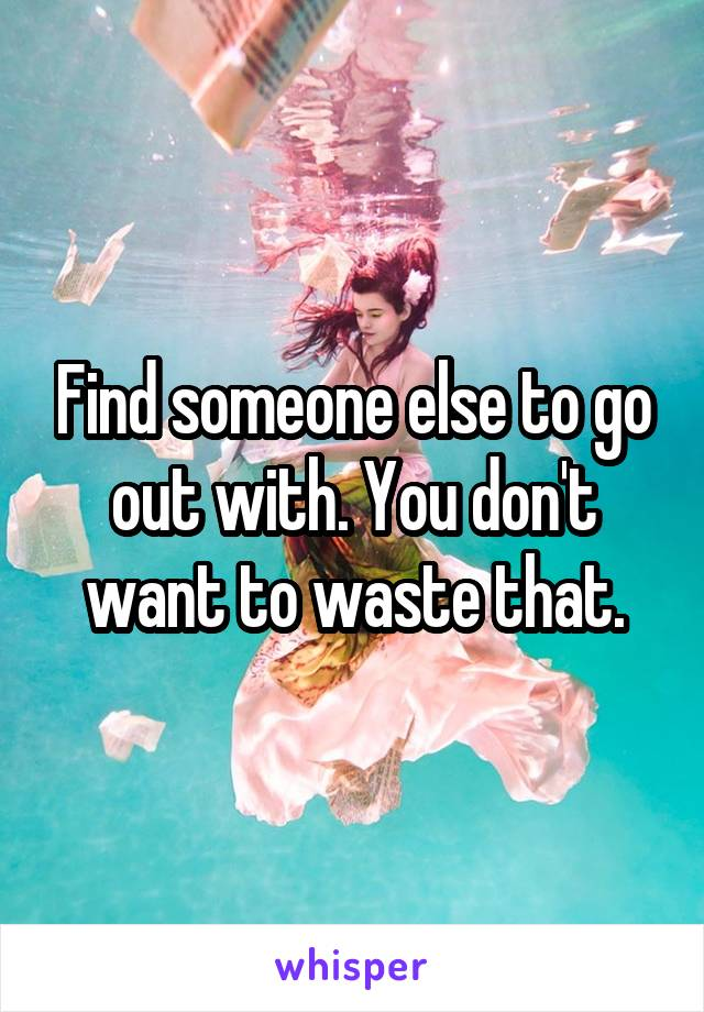 Find someone else to go out with. You don't want to waste that.