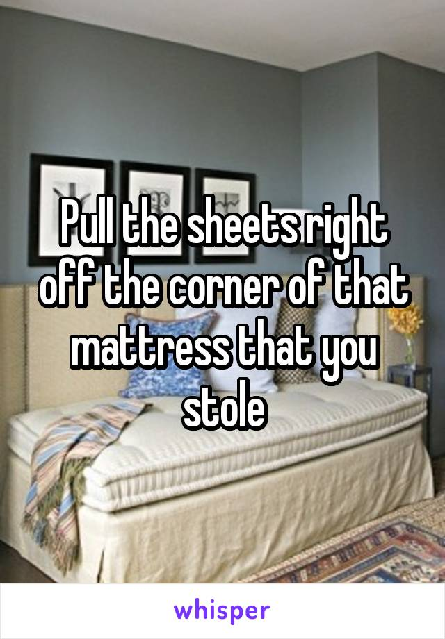 Pull the sheets right off the corner of that mattress that you stole