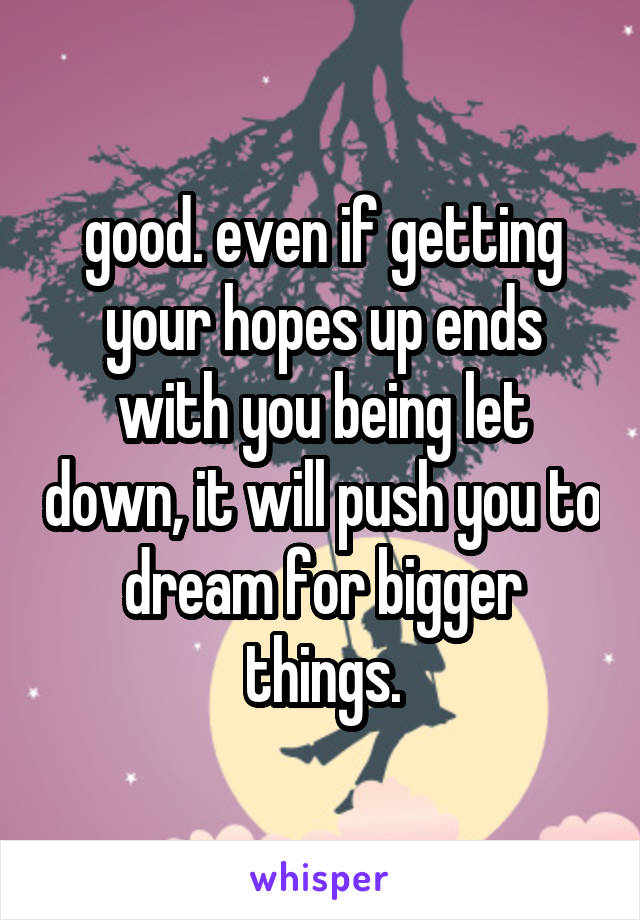 good. even if getting your hopes up ends with you being let down, it will push you to dream for bigger things.