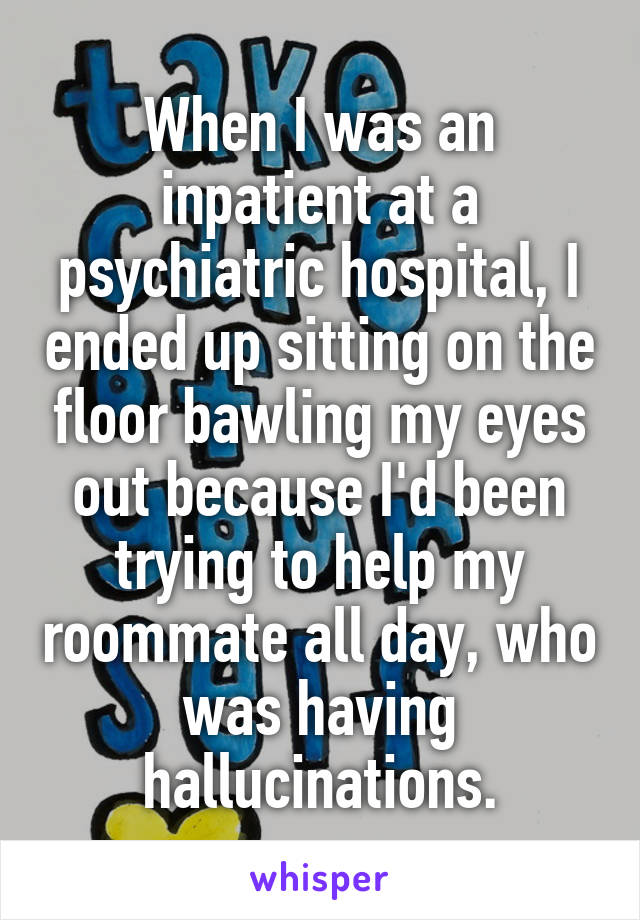 When I was an inpatient at a psychiatric hospital, I ended up sitting on the floor bawling my eyes out because I'd been trying to help my roommate all day, who was having hallucinations.