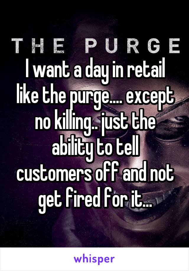 I want a day in retail like the purge.... except no killing.. just the ability to tell customers off and not get fired for it...