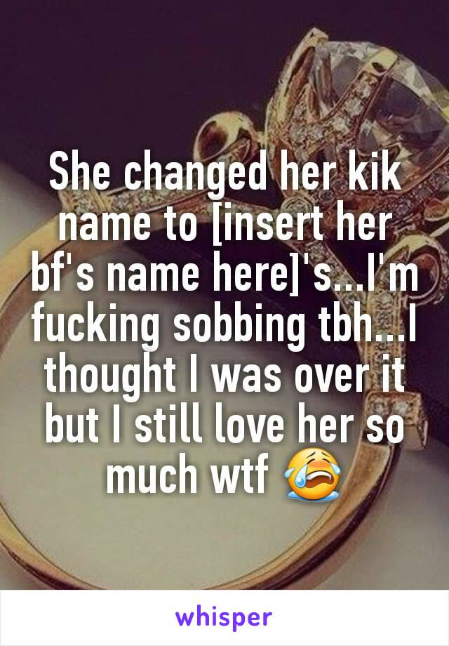She changed her kik name to [insert her bf's name here]'s...I'm fucking sobbing tbh...I thought I was over it but I still love her so much wtf 😭