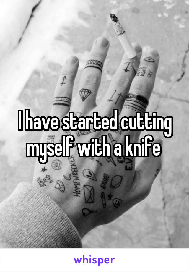 I have started cutting myself with a knife