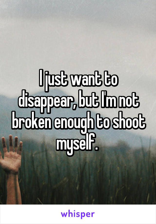 I just want to disappear, but I'm not broken enough to shoot myself.