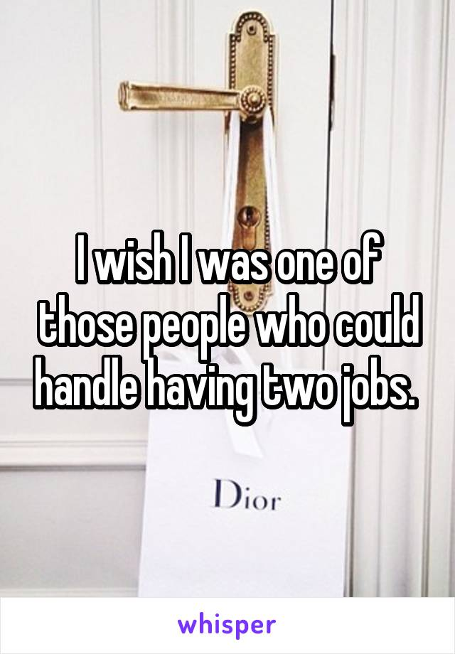 I wish I was one of those people who could handle having two jobs.