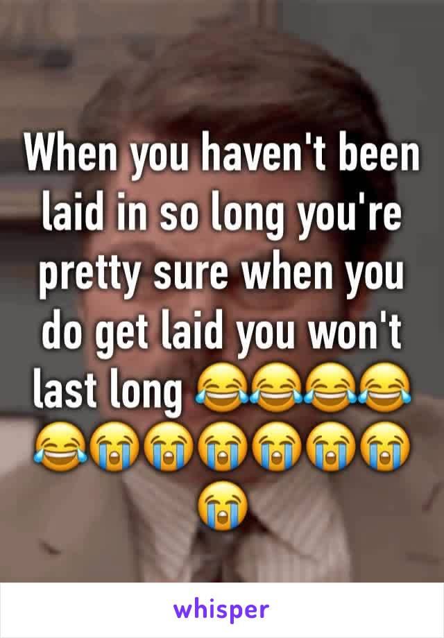 When you haven't been laid in so long you're pretty sure when you do get laid you won't last long 😂😂😂😂😂😭😭😭😭😭😭😭