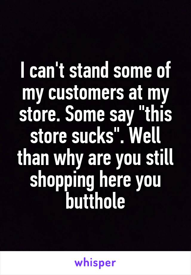 """I can't stand some of my customers at my store. Some say """"this store sucks"""". Well than why are you still shopping here you butthole"""