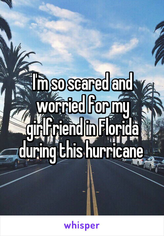 I'm so scared and worried for my girlfriend in Florida during this hurricane