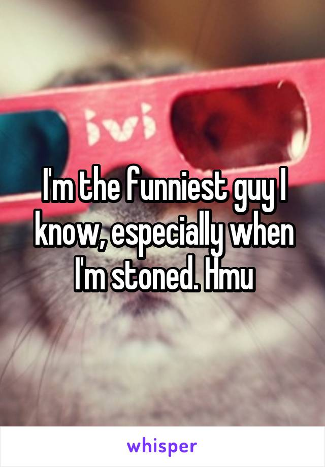 I'm the funniest guy I know, especially when I'm stoned. Hmu