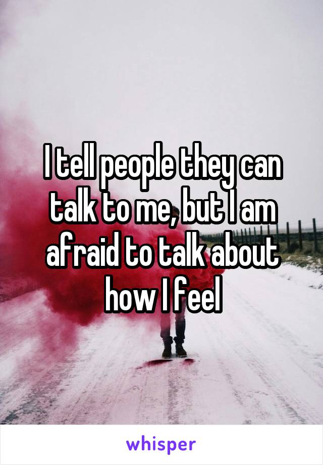 I tell people they can talk to me, but I am afraid to talk about how I feel