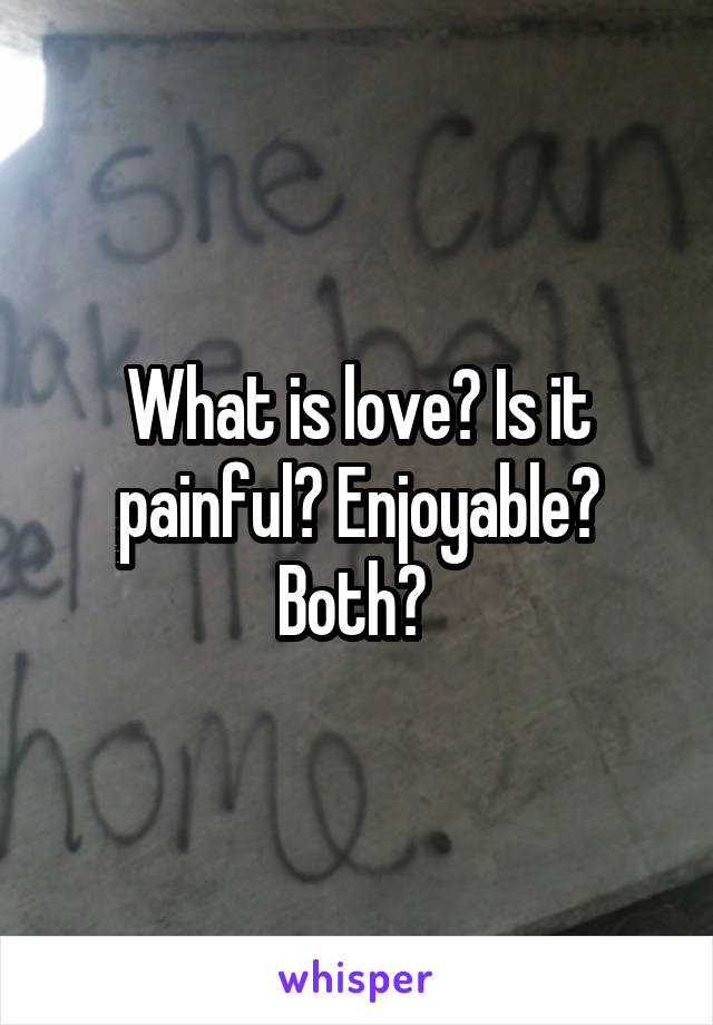 What is love? Is it painful? Enjoyable? Both?