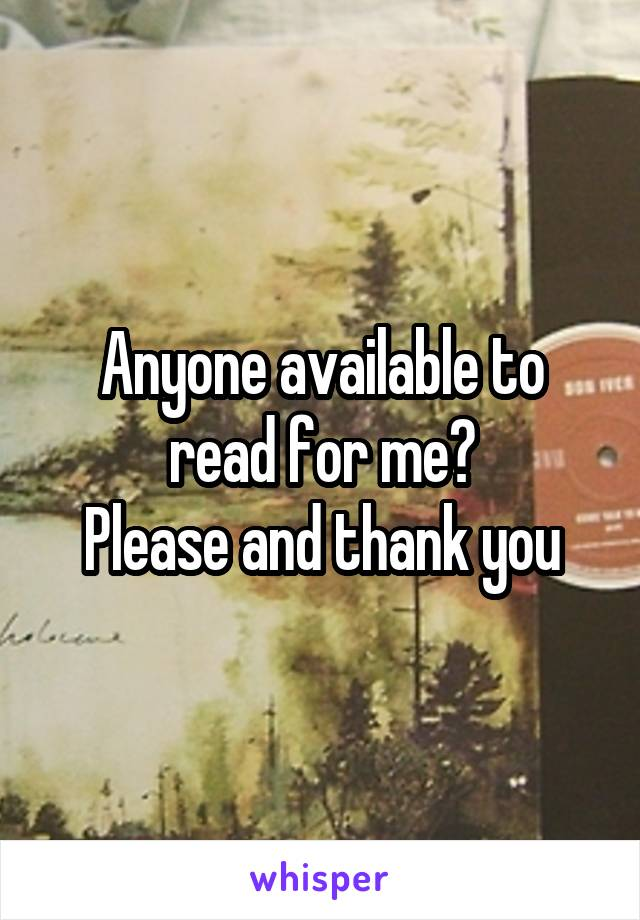 Anyone available to read for me? Please and thank you