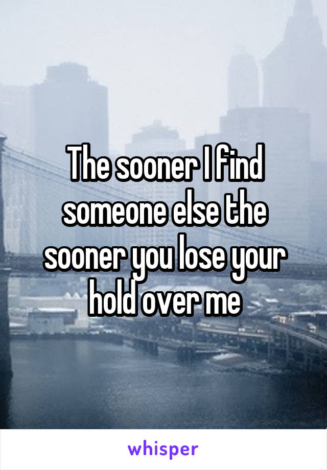 The sooner I find someone else the sooner you lose your hold over me