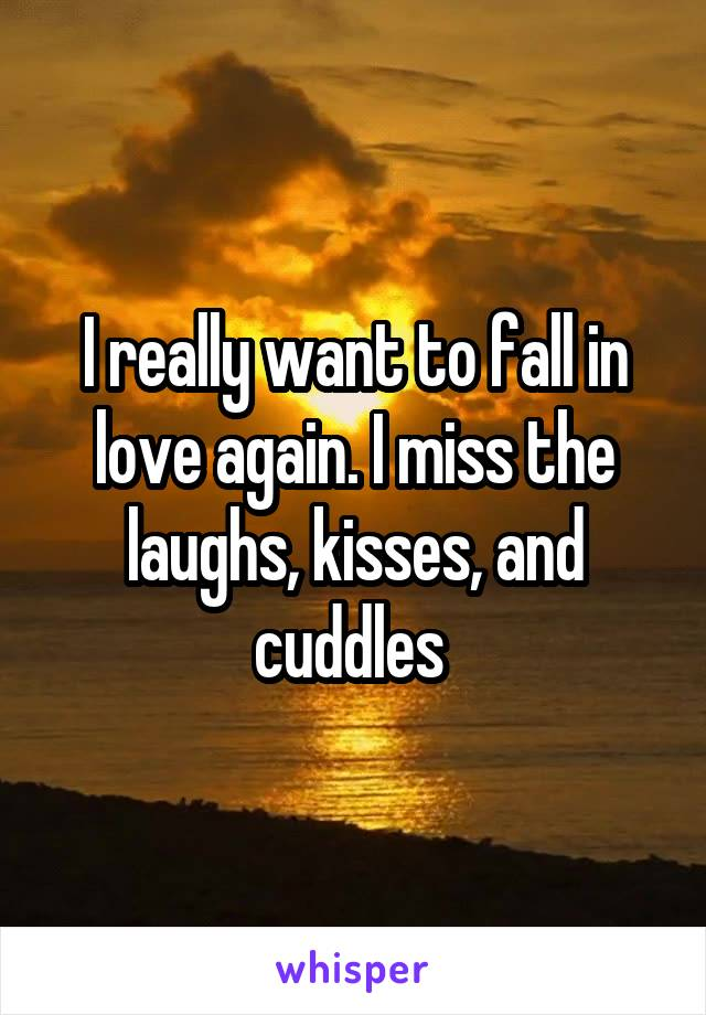 I really want to fall in love again. I miss the laughs, kisses, and cuddles