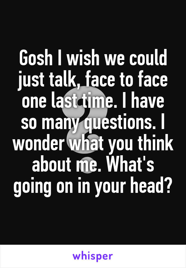 Gosh I wish we could just talk, face to face one last time. I have so many questions. I wonder what you think about me. What's going on in your head?