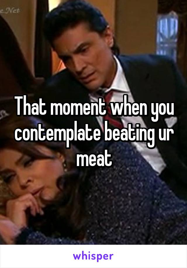 That moment when you contemplate beating ur meat