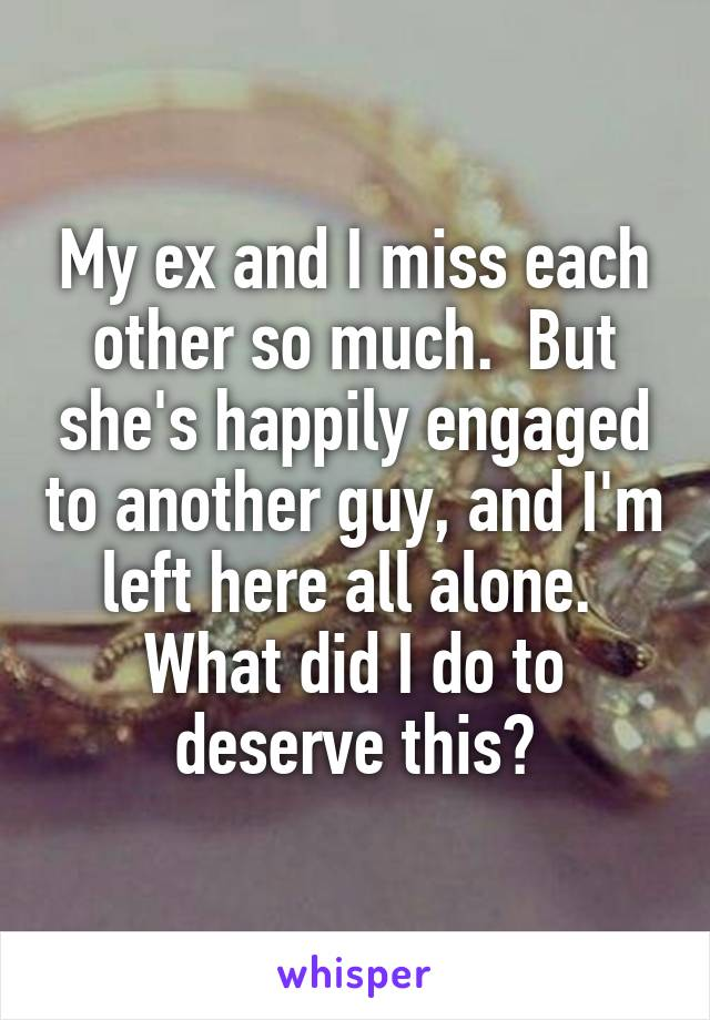 My ex and I miss each other so much.  But she's happily engaged to another guy, and I'm left here all alone.  What did I do to deserve this?