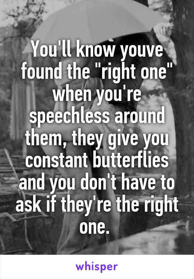 "You'll know youve found the ""right one"" when you're speechless around them, they give you constant butterflies and you don't have to ask if they're the right one."