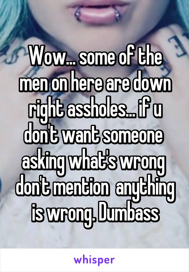 Wow... some of the men on here are down right assholes... if u don't want someone  asking what's wrong  don't mention  anything is wrong. Dumbass