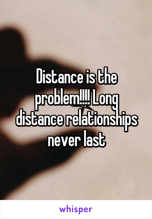 Distance is the problem!!!! Long distance relationships never last