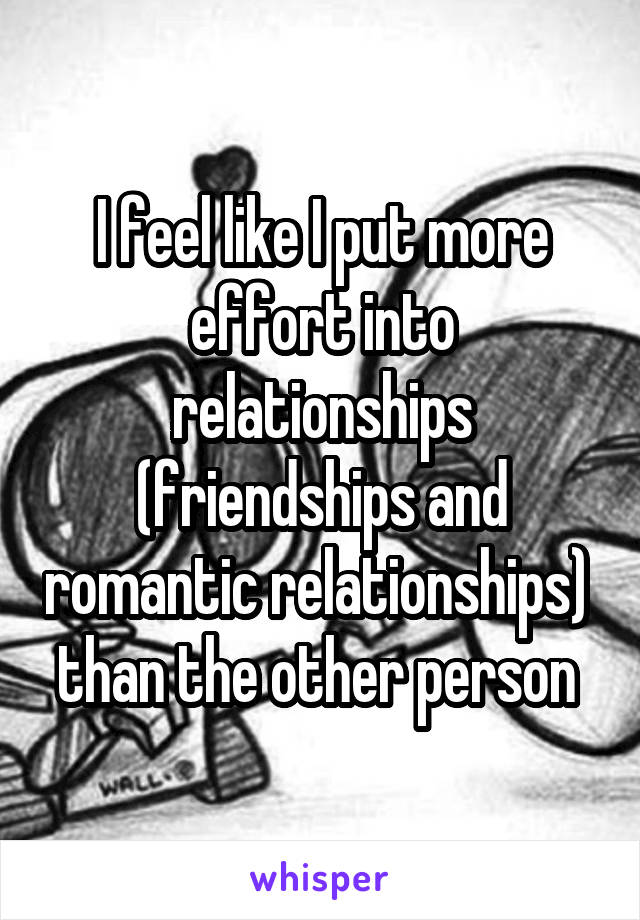 I feel like I put more effort into relationships (friendships and romantic relationships)  than the other person