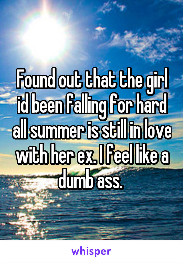 Found out that the girl id been falling for hard all summer is still in love with her ex. I feel like a dumb ass.