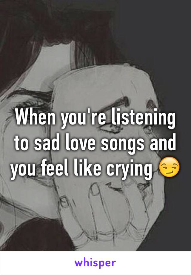 When you're listening to sad love songs and you feel like crying 😏
