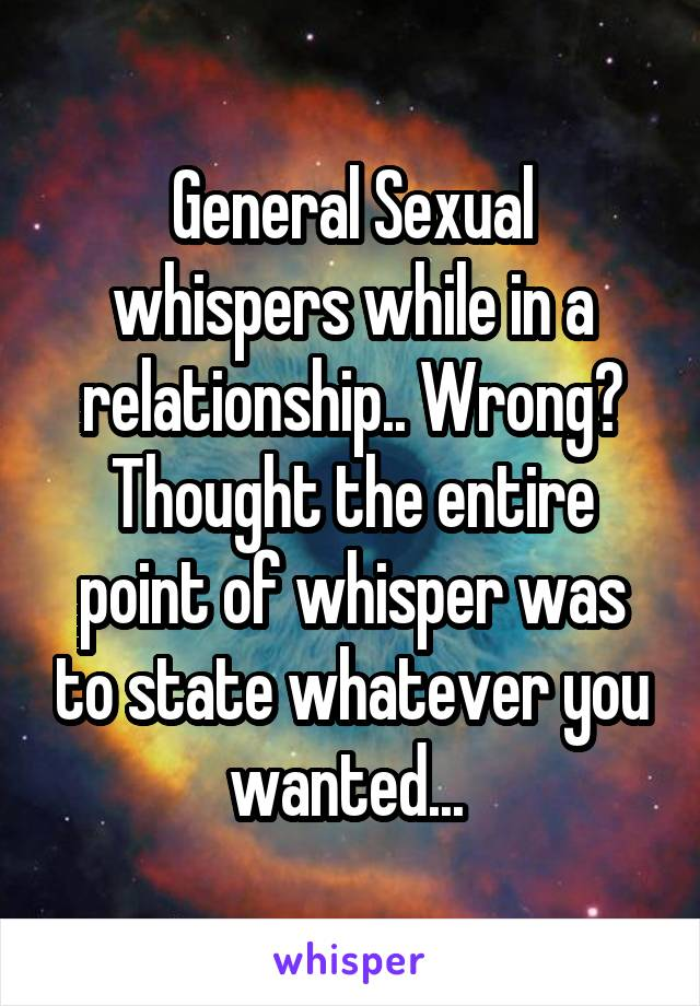 General Sexual whispers while in a relationship.. Wrong? Thought the entire point of whisper was to state whatever you wanted...